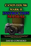 Canon EOS M6 Mark II Instructional Manual: An Easy and Simplified Beginner to Expert User Guide for mastering your Canon EOS M6 Mark II including Tips, Tricks and Hidden Features to Master your camer