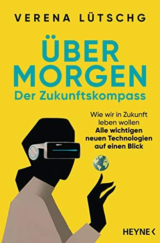 Über Morgen – Der Zukunftskompass: Wie wir in Zukunft leben wollen – Alle wichtigen neuen Technologien auf einen Blick (German Edition)