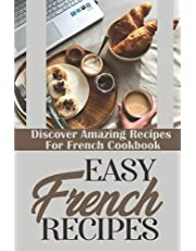 Easy French Recipes: Discover Amazing Recipes For French Cookbook: French Recipes Cookbook