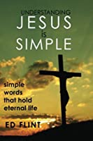 Understanding Jesus Is Simple: Simple Words That Holds Eternal Life