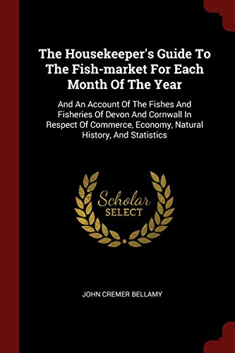 HOUSEKEEPERS GT THE FISH-MARKE: And an Account of the Fishes and Fisheries of Devon and Cornwall in Respect of Commerce, Economy, Natural History, and Statistics