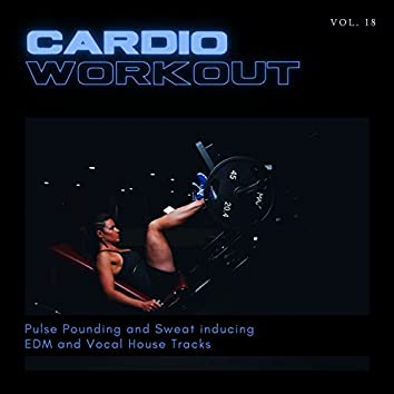 Cardio Workout - Pulse Pounding And Sweat Inducing EDM And Vocal House Tracks, Vol. 18