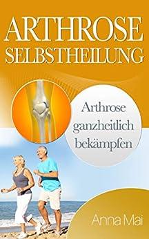 Arthrose Selbstheilung: Arthrose ganzheitlich bekämpfen (German Edition) by [Anna Mai]