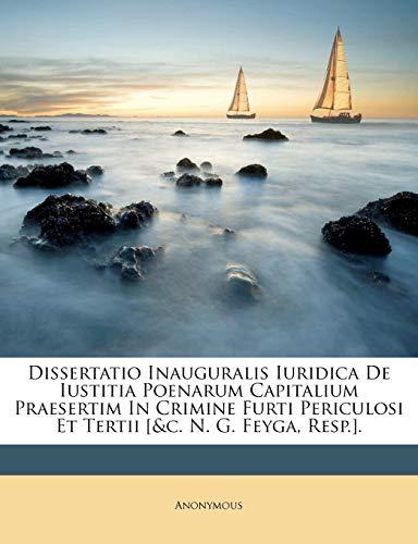 Dissertatio Inauguralis Iuridica de Iustitia Poenarum Capitalium Praesertim in Crimine Furti Periculosi Et Tertii [&C. N. G. Feyga, Resp.].