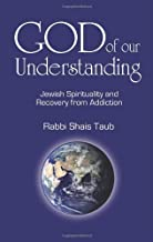 God of Our Understanding: Jewish Spirituality and Recovery from Addiction 7.3.2010 edition by Rabbi Shais Taub (2010) Paperback