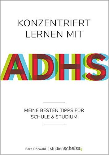 Konzentriert lernen mit ADHS: Meine besten Tipps für Schule und Studium (Selbsthilfe für erfolgreiches Lernen mit ADHS für Schüler, Studenten und Erwachsene)