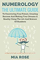 Numerology: The Ultimate Guide to uncovering your Future, Creating Success & Making your Dreams a Reality using the Art & Science of Numbers