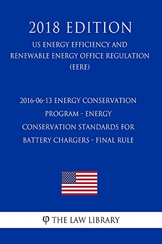 2016-06-13 Energy Conservation Program - Energy Conservation Standards for Battery Chargers - Final rule (US Energy Efficiency and Renewable Energy Office ... (EERE) (2018 Edition) (English Edition)