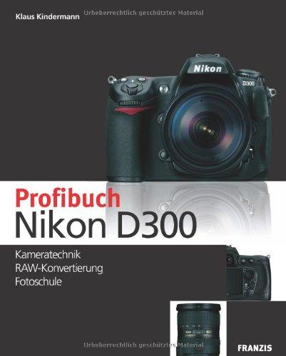 Das Profibuch Nikon D300: Kameratechnik, RAW-Konvertierung, Fotoschule