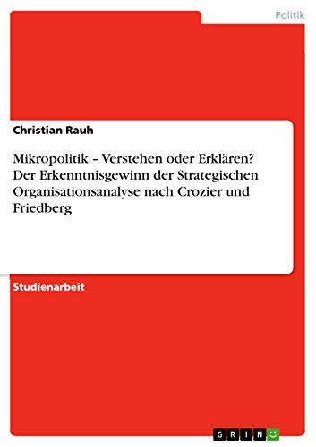 Mikropolitik – Verstehen oder Erklären? Der Erkenntnisgewinn der Strategischen Organisationsanalyse nach Crozier und Friedberg (German Edition)