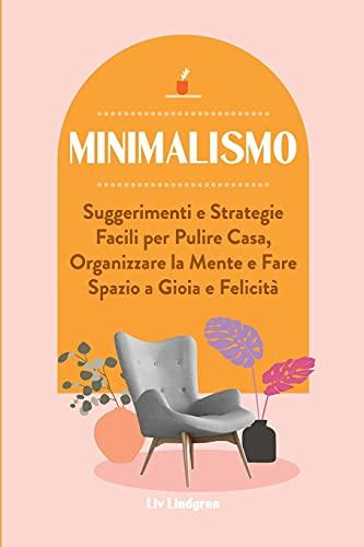 Minimalismo: Suggerimenti e Strategie Facili per Pulire Casa, Organizzare la Mente e Fare Spazio a Gioia e Felicità