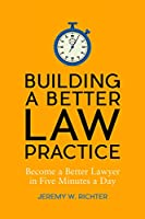 Building a Better Law Practice: Become a Better Lawyer in Five Minutes a Day