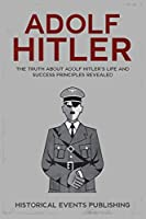 Adolf Hitler: The Truth about Adolf Hitler's Life and Success Principles Revealed