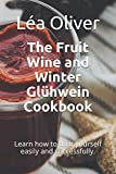 The Fruit Wine and Winter Glühwein Cookbook: Learn how to do it yourself easily and successfully.