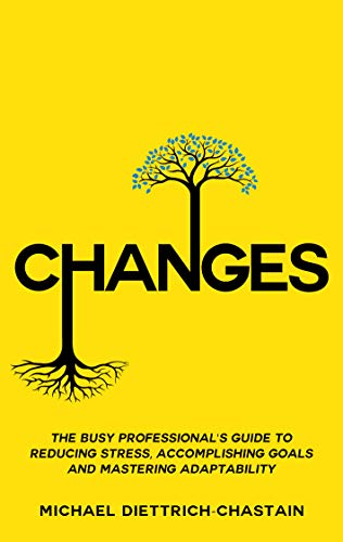 CHANGES: The Busy Professional's Guide to Reducing Stress, Accomplishing Goals and Mastering Adaptability (English Edition)