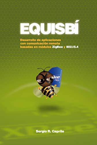 Equisbí: Desarrollo de aplicaciones con comunicación remota basadas en módulos ZigBee y 802.15.4 (Spanish Edition)