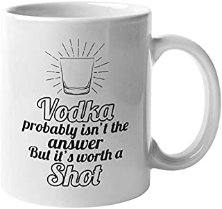 """Vodka Probably Isn""""t The Answer But It""""s Worth A Shot. Funny Coffee & Tea Mug For Drinker, Boozer, Vodka Lover, Dad, Big Brother, Uncle, And Women Who Drink Vodka 11oz"""