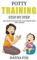 Potty Training Step by Step: The Step by Step Plan for a Clean Break from Dirty Diapers