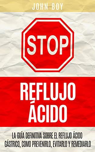 STOP Reflujo Ácido: La Guía Definitiva sobre el REFLUJO ÁCIDO GÁSTRICO, como prevenirlo, evitarlo y remediarlo