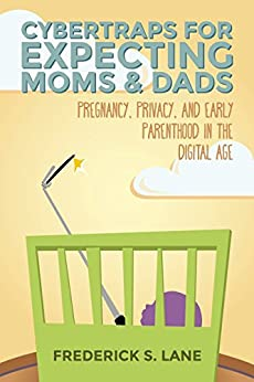 Cybertraps for Expecting Moms & Dads: Pregnancy, Privacy, and Early Parenthood in the Cyber Age by [Frederick S. Lane]