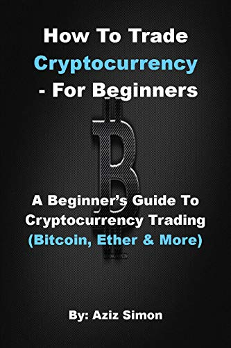 HOW TO TRADE CRYPTOCURRENCY - FOR BEGINNERS: A Beginner's Guide To Cryptocurrency Trading (Bitcoin, Ether And More). (English Edition)