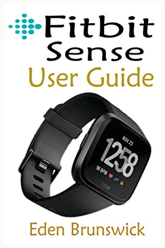 FitBit Sense User Guide: The Quick Step By Step Instruction Manual For Beginners And Seniors To Effectively Master And Setup The FitBit Sense Smartwatch Like A Pro With Well Illustrative Screenshots.