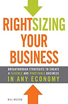 Rightsizing Your Business: Breakthrough Strategies to Create a Flexible and Profitable Business in Any Economy by [Bill Welter]