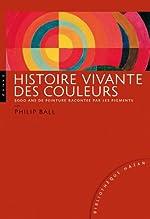 Histoire vivante des couleurs - 5000 ans de peinture racontés par les pigments de Philippe Ball