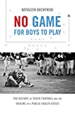 No Game for Boys to Play: The History of Youth Football and the Origins of a Public Health Crisis (Studies in Social Medicine)
