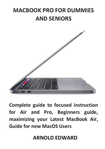 MACBOOK PRO FOR DUMMIES AND SENIORS: Complete guide to focused instruction for Air and Pro, Beginners guide, maximizing your Latest MacBook Air, Guide for new MacOS Users