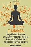 Chakra; Scopri le tecniche per risvegliare i chakra e trovare la strada della felicità emanando energia positiva