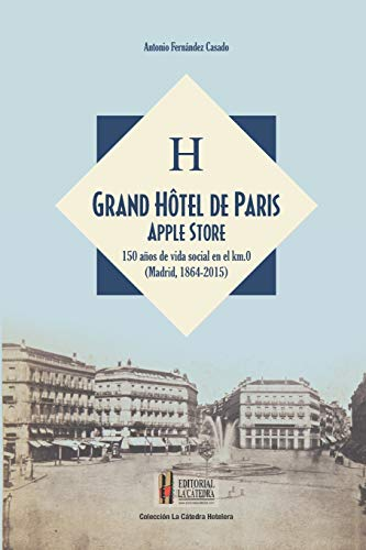 Grand Hôtel de Paris Apple Store: 150 años de vida social en el kilometro cero (Madrid, 1864-2015) (Colección La Catedra Hotelera)
