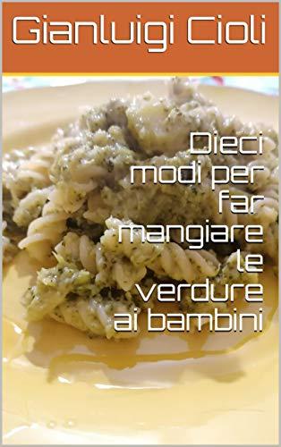 Dieci modi per far mangiare le verdure ai bambini (Italian Edition)