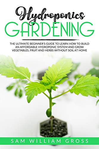 Hydroponics Gardening: The Ultimate Beginner's Guide to Learn How to Build an Affordable Hydroponic System and Grow Vegetables, Fruit and Herbs Without Soil at Home (English Edition)