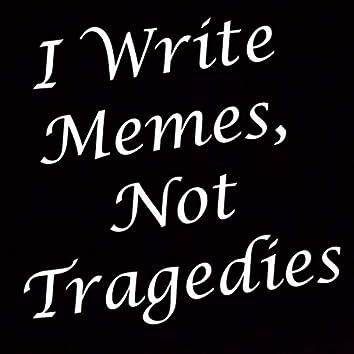 I Write Memes, Not Tragedies