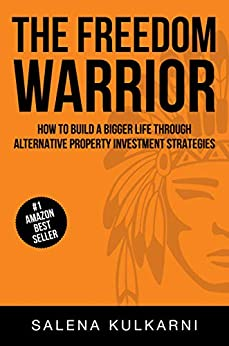 The Freedom Warrior: How to Build A Bigger Life Through Alternative Property Investment Strategies by [Salena Kulkarni]