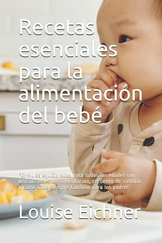 Recetas esenciales para la alimentación del bebé: Fórmulas equilibradas para todas las edades con instrucciones de alimentación, recuento de calorías y cómo sabe siempre también para los padres