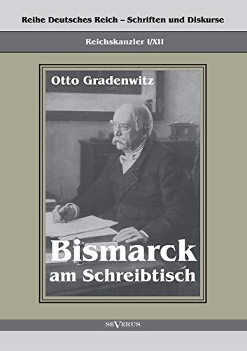 Bismarck am Schreibtisch. Der verhängnisvolle Immediatbericht: Reihe Deutsches Reich - Schriften und Diskurse: Reichskanzler, Bd. I/XII