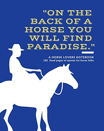 A Horse Lovers Notebook: 'On the back of a horse you will find paradise.' - 185 Lined Pages With Quotes For Horse Folks