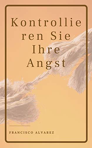 Kontrollieren Sie Ihre Angst (German Edition)