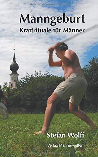 Manngeburt - Kraftrituale für Männer: Ein Erfahrungs- und Praxisbuch