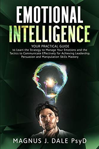 Emotional Intelligence: Your PRACTICAL Guide to Learn the Strategy to Manage Your Emotions and the Tactics to Communicate Effectively for Achieving ... Persuasion and Manipulation Skills Mastery