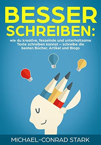Besser schreiben: wie du kreative, fesselnde und unterhaltsame Texte schreiben kannst – schreibe die besten Bücher, Artikel und Blogs