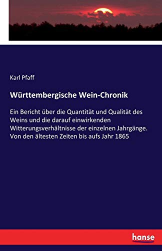 Württembergische Wein-Chronik: Ein Bericht über die Quantität und Qualität des Weins und die darauf einwirkenden Witterungsverhältnisse der einzelnen ... Von den ältesten Zeiten bis aufs Jahr 1865