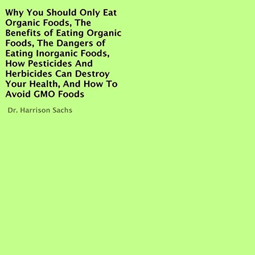Why You Should Only Eat Organic Foods, the Benefits of Eating Organic Foods, the Dangers of Eating Inorganic Foods, How Pesticides and Herbicides Can Destroy Your Health, and How to Avoid GMO Foods cover art