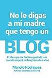 No le digas a mi madre que tengo un blog: El libro que me hubiese gustado leer cuando empecé mi blog hace 10 años