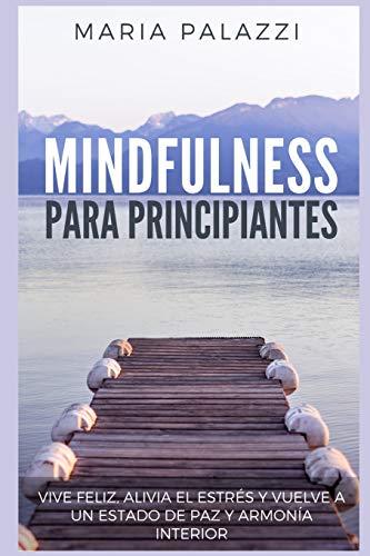 Mindfulness para Principiantes - Vive Feliz, alivia el estrés y vuelve a un estado de paz y armonía Interior: 1 (Mindfulness for Beginners)