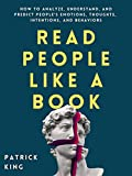 Read People Like a Book: How to Analyze, Understand, and Predict People's Emotions, Thoughts, Intentions, and Behaviors (How to be More Likable and Charismatic Book 9) (English Edition)