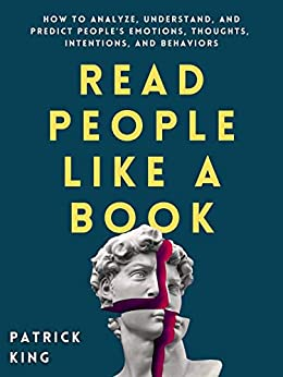 Read People Like a Book: How to Analyze, Understand, and Predict People's Emotions, Thoughts, Intentions, and Behaviors (How to be More Likable and Charismatic Book 1) by [Patrick King]