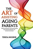 The Art of Assisting Aging Parents: Discover the Journey to Honor Your Parents, Create Treasured Memories, and Live Life to the Fullest